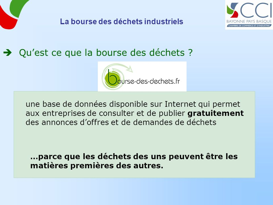 La bourse des déchets industriels Quest ce que la bourse des déchets ? une base de données disponible sur Internet qui permet aux entreprises de consu