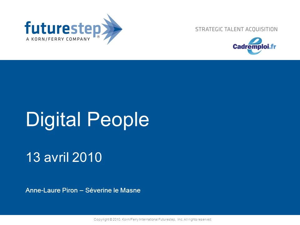 Copyright © 2010. Korn/Ferry International Futurestep, Inc. All rights reserved. Digital People 13 avril 2010 Anne-Laure Piron – Séverine le Masne