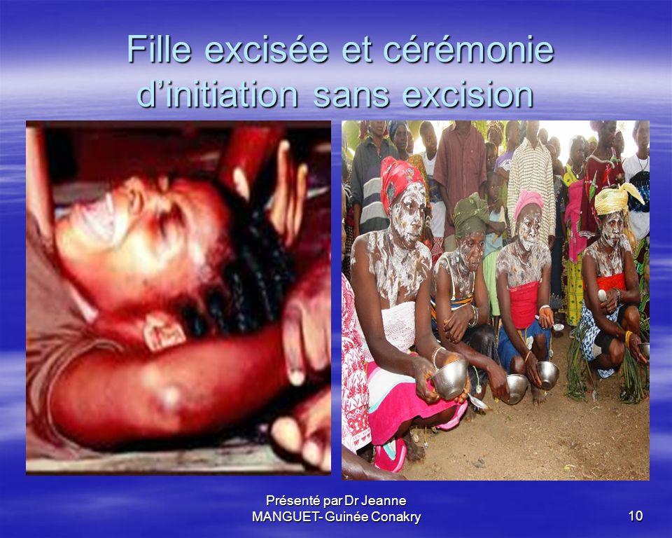 Présenté par Dr Jeanne MANGUET- Guinée Conakry10 Fille excisée et cérémonie dinitiation sans excision Fille excisée et cérémonie dinitiation sans exci