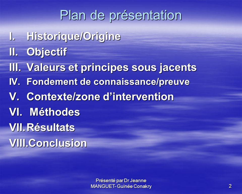 Présenté par Dr Jeanne MANGUET- Guinée Conakry2 Plan de présentation I.Historique/Origine II.Objectif III.Valeurs et principes sous jacents IV.Fondeme