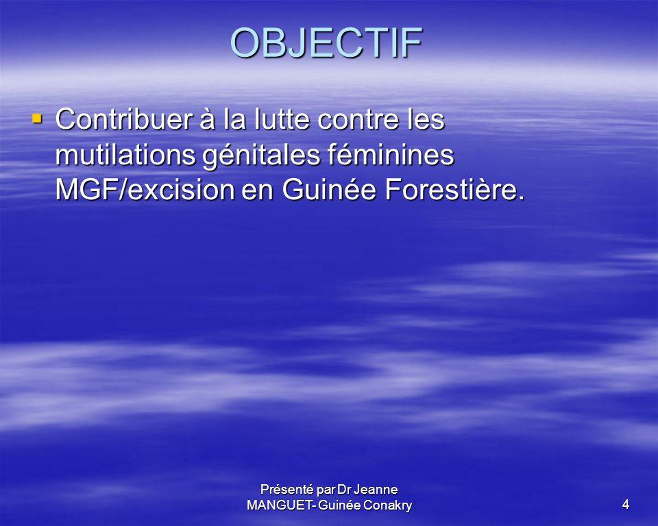 Présenté par Dr Jeanne MANGUET- Guinée Conakry4 OBJECTIF Contribuer à la lutte contre les mutilations génitales féminines MGF/excision en Guinée Fores