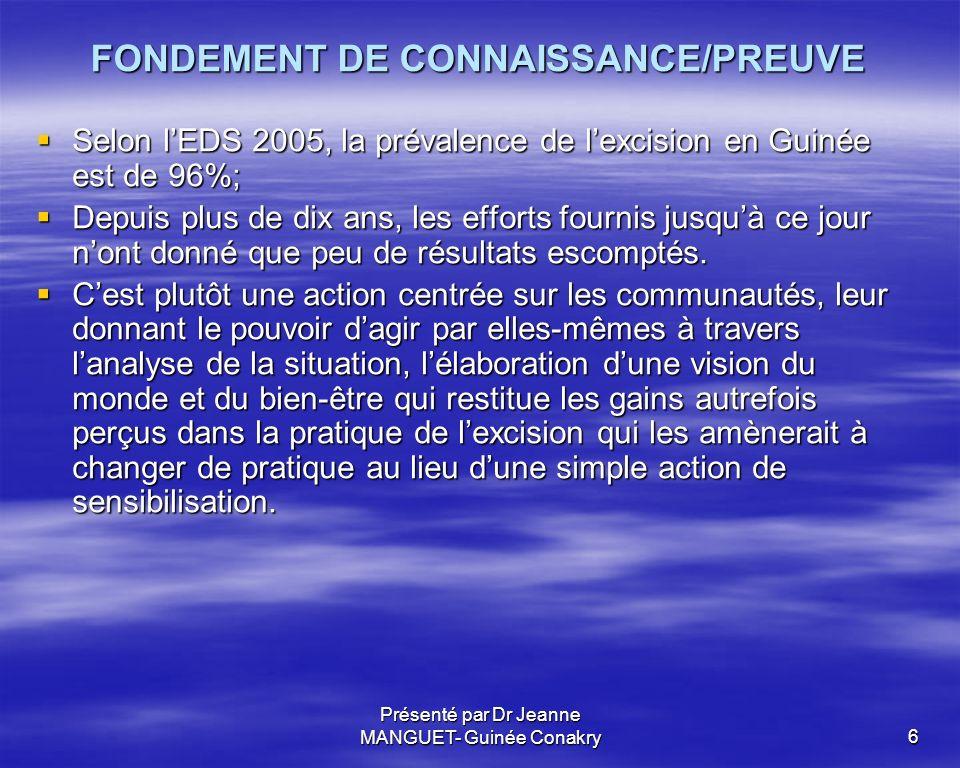 Présenté par Dr Jeanne MANGUET- Guinée Conakry6 FONDEMENT DE CONNAISSANCE/PREUVE Selon lEDS 2005, la prévalence de lexcision en Guinée est de 96%; Sel