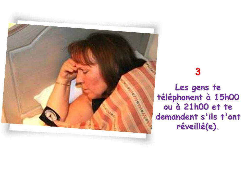 3 Les gens te téléphonent à 15h00 ou à 21h00 et te demandent s ils t ont réveillé(e).