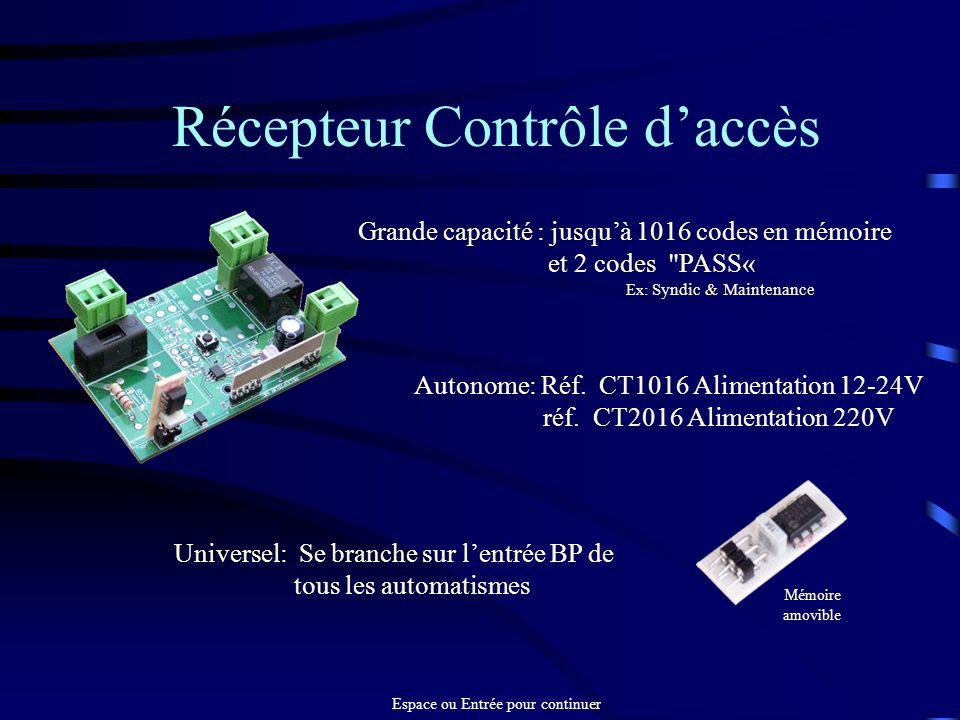 Récepteur Contrôle daccès Universel: Se branche sur lentrée BP de tous les automatismes Grande capacité : jusquà 1016 codes en mémoire et 2 codes