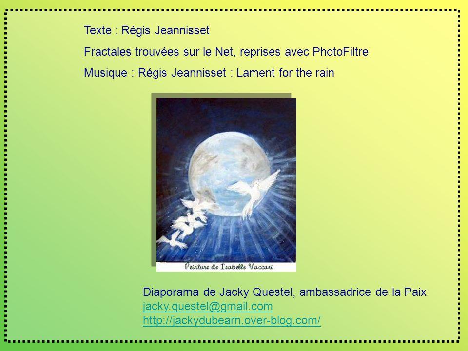Texte : Régis Jeannisset Fractales trouvées sur le Net, reprises avec PhotoFiltre Musique : Régis Jeannisset : Lament for the rain Diaporama de Jacky Questel, ambassadrice de la Paix jacky.questel@gmail.com http://jackydubearn.over-blog.com/