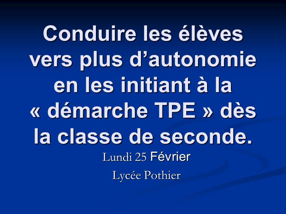 Conduire les élèves vers plus dautonomie en les initiant à la « démarche TPE » dès la classe de seconde. Lundi 25 Février Lycée Pothier