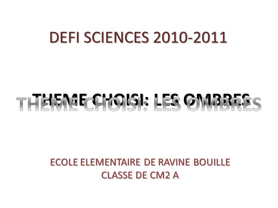 DEFI SCIENCES 2010-2011 THEME CHOISI: LES OMBRES ECOLE ELEMENTAIRE DE RAVINE BOUILLE CLASSE DE CM2 A