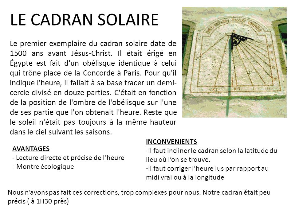 LE CADRAN SOLAIRE Le premier exemplaire du cadran solaire date de 1500 ans avant Jésus-Christ. Il était érigé en Égypte est fait d'un obélisque identi