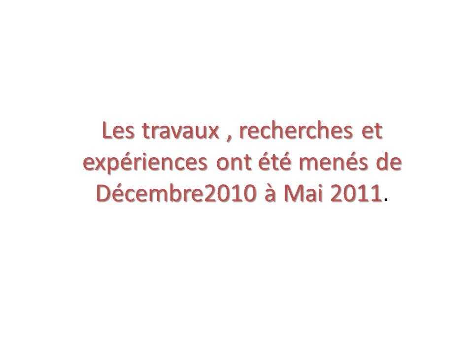 Les travaux, recherches et expériences ont été menés de Décembre2010 à Mai 2011 Les travaux, recherches et expériences ont été menés de Décembre2010 à Mai 2011.