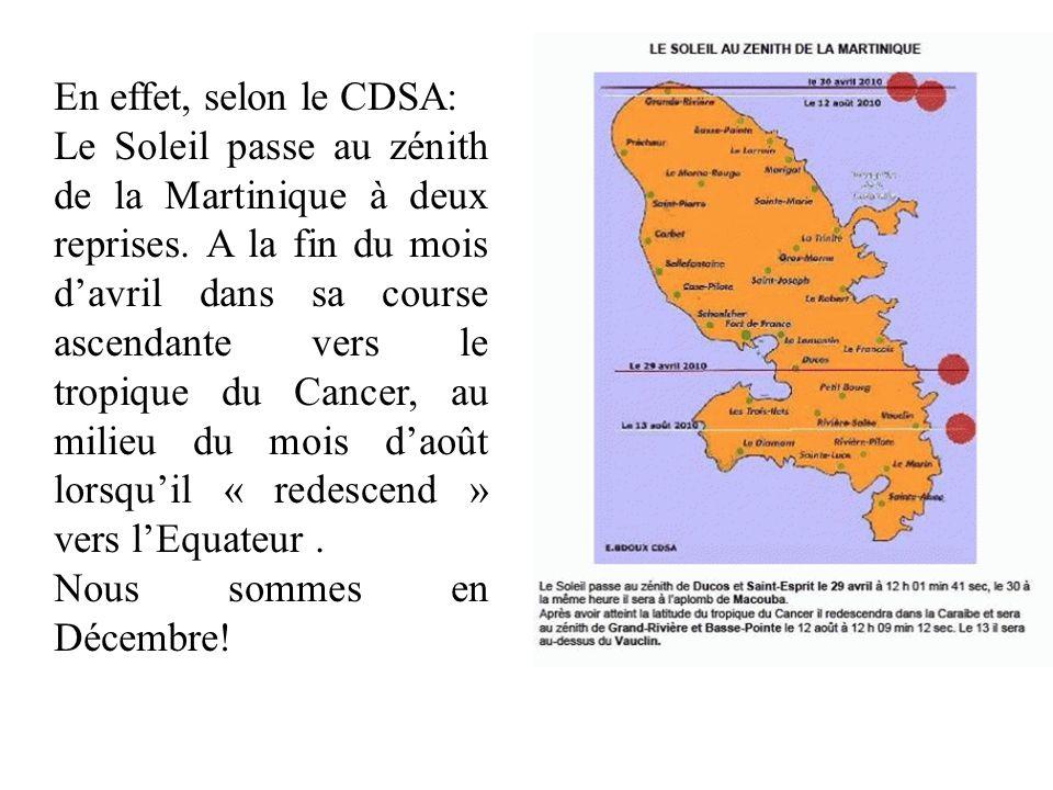 En effet, selon le CDSA: Le Soleil passe au zénith de la Martinique à deux reprises. A la fin du mois davril dans sa course ascendante vers le tropiqu
