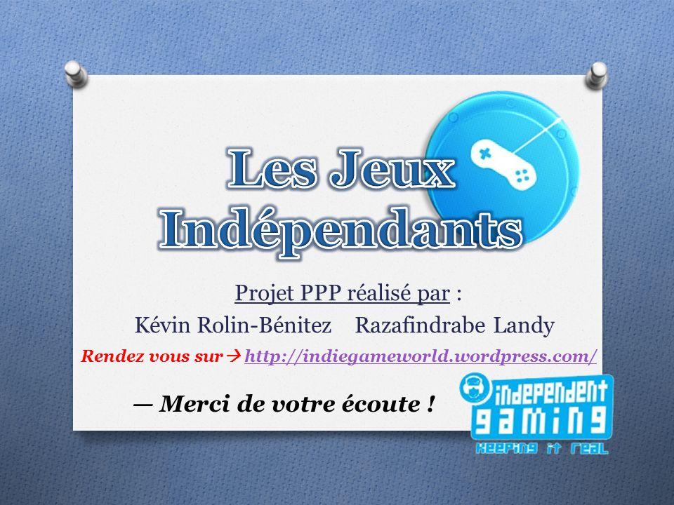 Projet PPP réalisé par : Kévin Rolin-Bénitez Razafindrabe Landy Rendez vous sur http://indiegameworld.wordpress.com/http://indiegameworld.wordpress.com/ Merci de votre écoute !