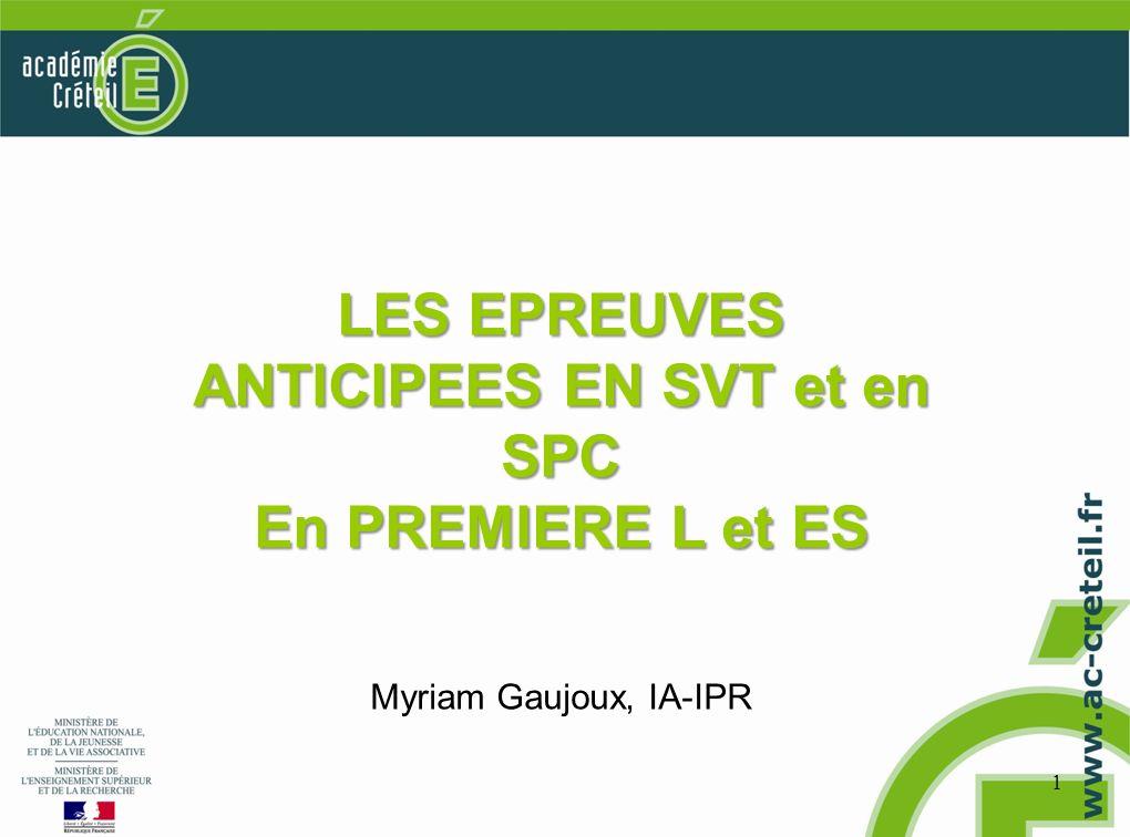 1 LES EPREUVES ANTICIPEES EN SVT et en SPC En PREMIERE L et ES Myriam Gaujoux, IA-IPR