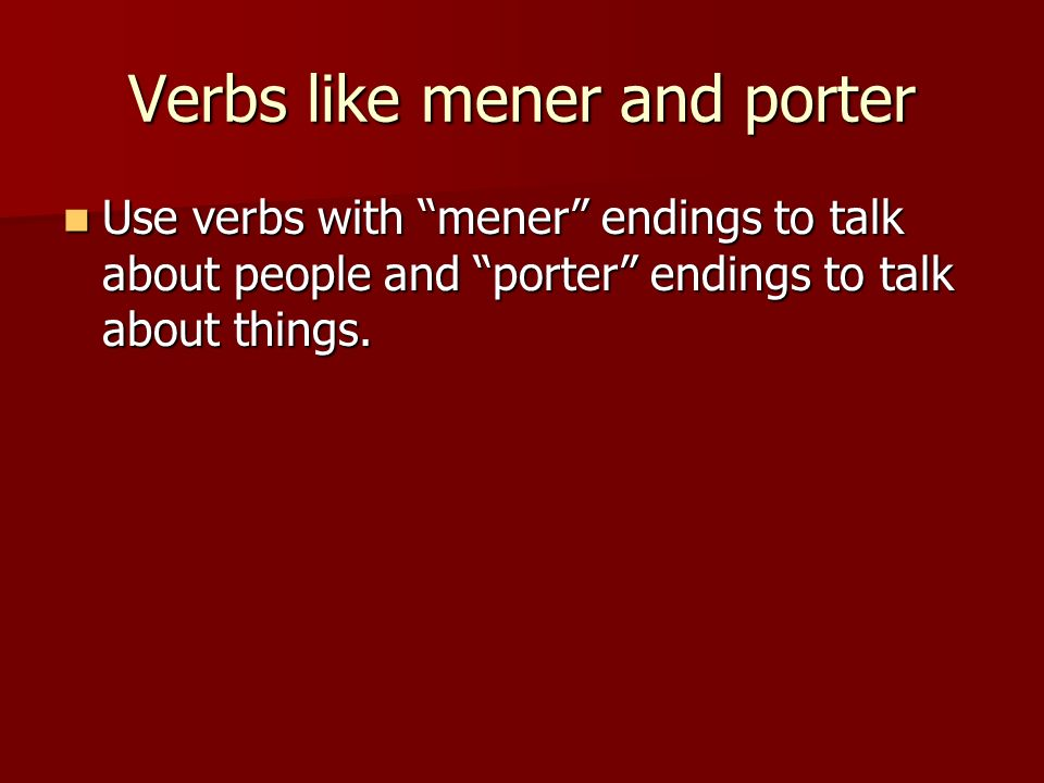 Verbs like mener and porter Use verbs with mener endings to talk about people and porter endings to talk about things.