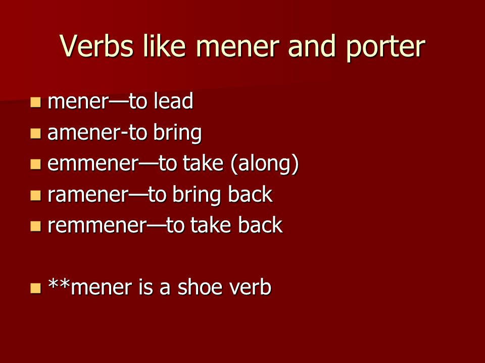 Verbs like mener and porter menerto lead menerto lead amener-to bring amener-to bring emmenerto take (along) emmenerto take (along) ramenerto bring back ramenerto bring back remmenerto take back remmenerto take back **mener is a shoe verb **mener is a shoe verb