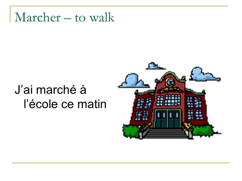 Marcher – to walk Jai marché à lécole ce matin