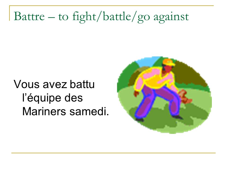 Battre – to fight/battle/go against Vous avez battu léquipe des Mariners samedi.