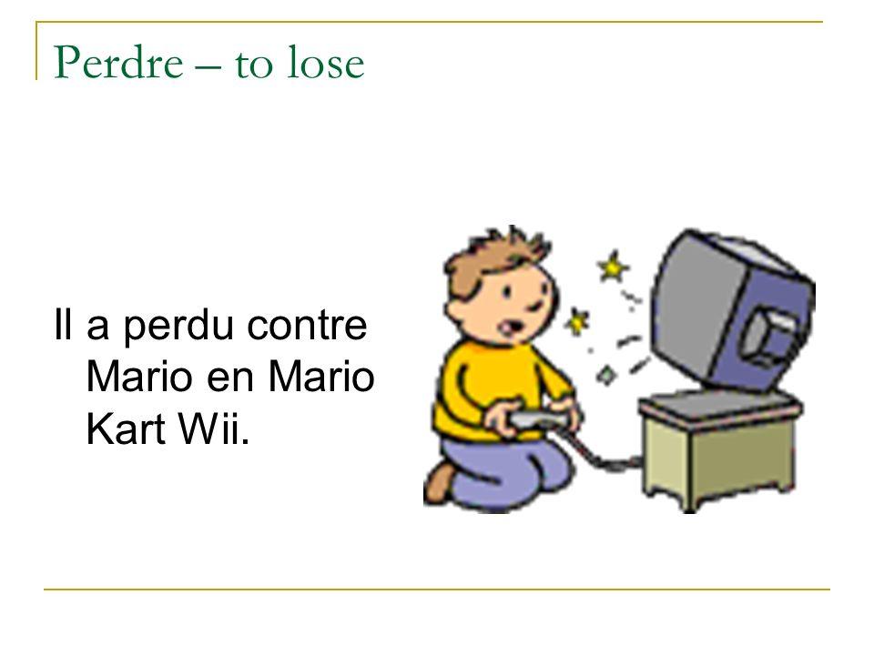 Perdre – to lose Il a perdu contre Mario en Mario Kart Wii.