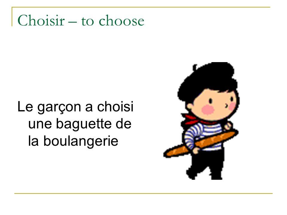 Choisir – to choose Le garçon a choisi une baguette de la boulangerie