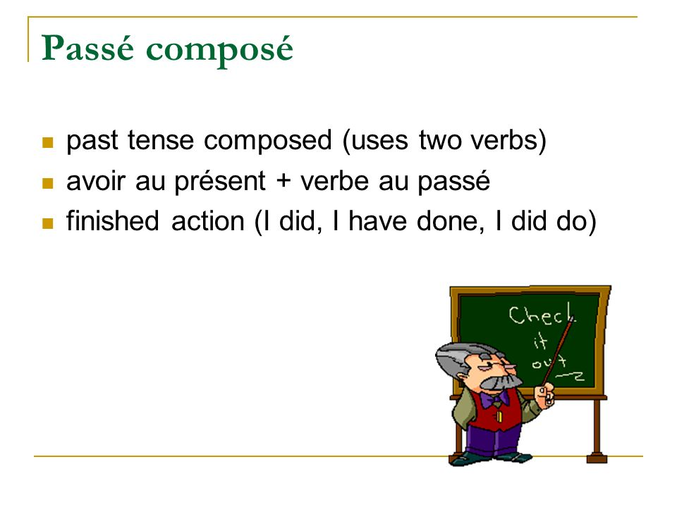 Passé composé past tense composed (uses two verbs) avoir au présent + verbe au passé finished action (I did, I have done, I did do)