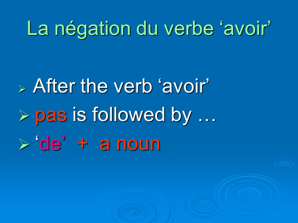 La négation du verbe avoir After the verb avoir After the verb avoir pas is followed by … pas is followed by … de + a noun de + a noun