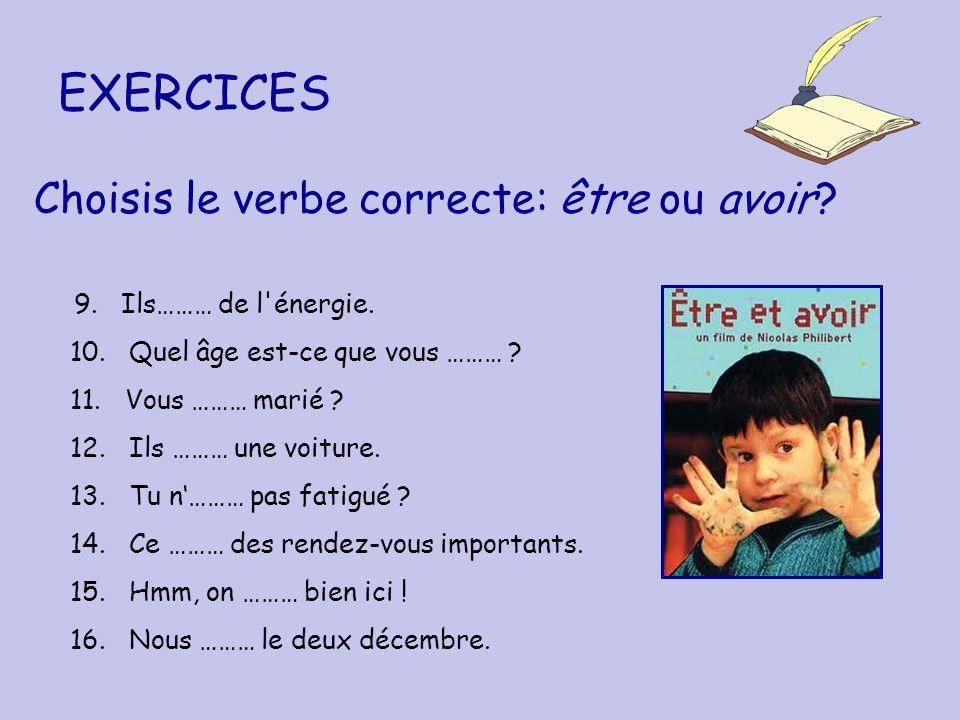 EXERCICES Choisis le verbe correcte: être ou avoir? 9. Ils……… de l'énergie. 10. Quel âge est-ce que vous ……… ? 11. Vous ……… marié ? 12. Ils ……… une vo