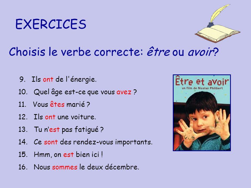 EXERCICES Choisis le verbe correcte: être ou avoir? 9. Ils ont de l'énergie. 10. Quel âge est-ce que vous avez ? 11. Vous êtes marié ? 12. Ils ont une