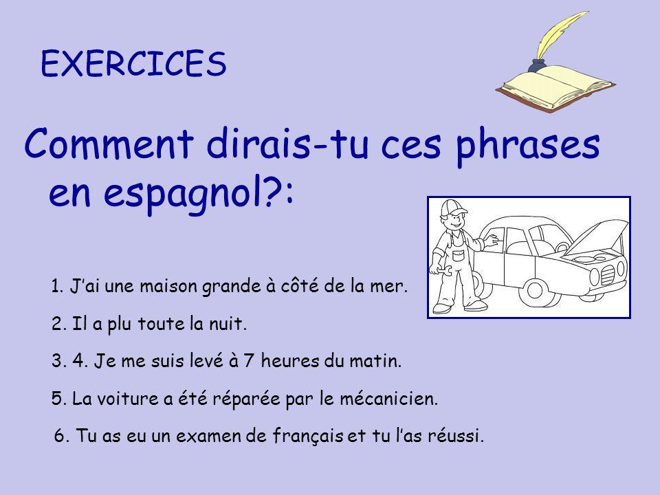EXERCICES Comment dirais-tu ces phrases en espagnol?: 1. Jai une maison grande à côté de la mer. 2. Il a plu toute la nuit. 3. 4. Je me suis levé à 7