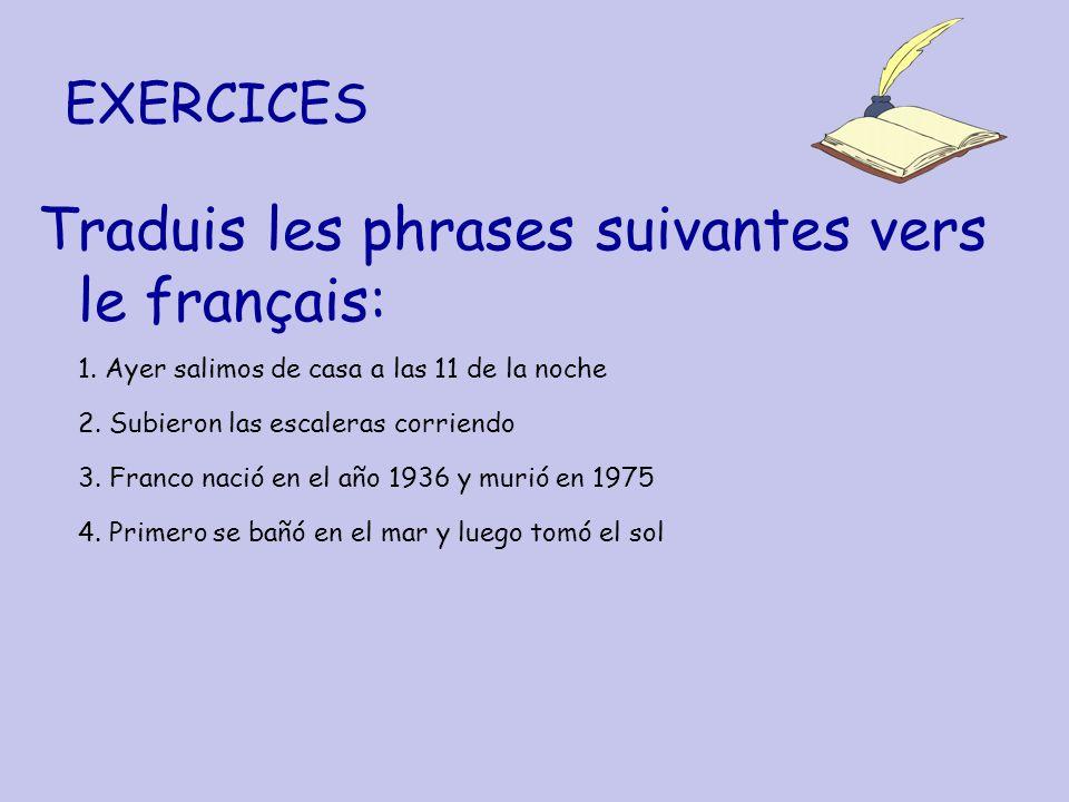 EXERCICES Traduis les phrases suivantes vers le français: 1. Ayer salimos de casa a las 11 de la noche 2. Subieron las escaleras corriendo 3. Franco n
