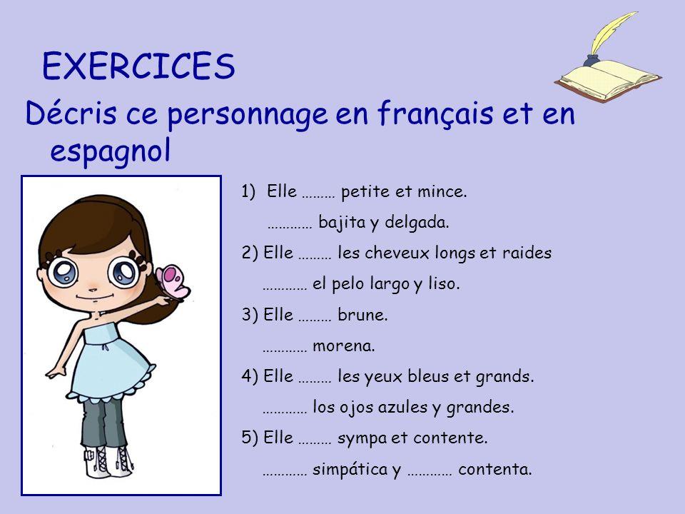 EXERCICES Décris ce personnage en français et en espagnol 1)Elle ……… petite et mince. ………… bajita y delgada. 2) Elle ……… les cheveux longs et raides …