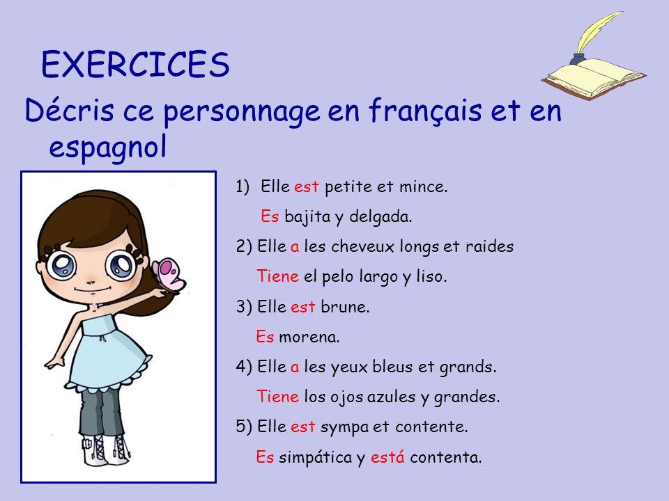 EXERCICES Décris ce personnage en français et en espagnol 1)Elle est petite et mince. Es bajita y delgada. 2) Elle a les cheveux longs et raides Tiene
