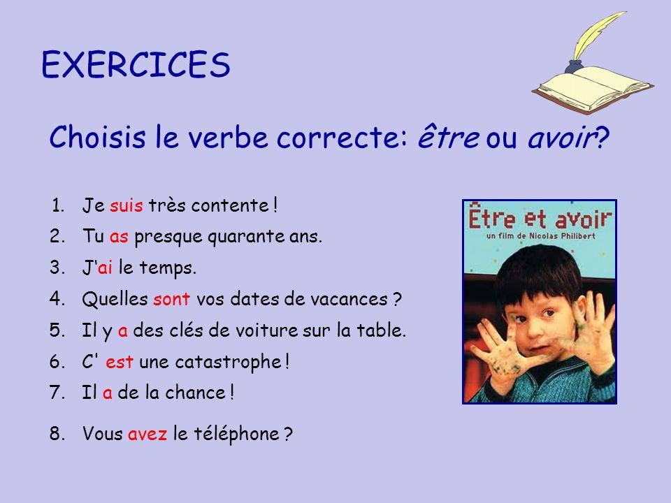 EXERCICES Choisis le verbe correcte: être ou avoir? 1. Je suis très contente ! 2. Tu as presque quarante ans. 3. Jai le temps. 4. Quelles sont vos dat