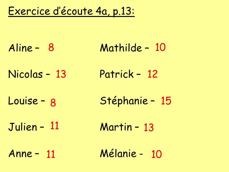 Exercice découte 4a, p.13: Aline –Mathilde – Nicolas –Patrick – Louise –Stéphanie – Julien –Martin – Anne –Mélanie - 8 13 8 11 10 12 15 13 10