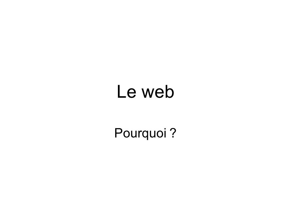 Le web Pourquoi