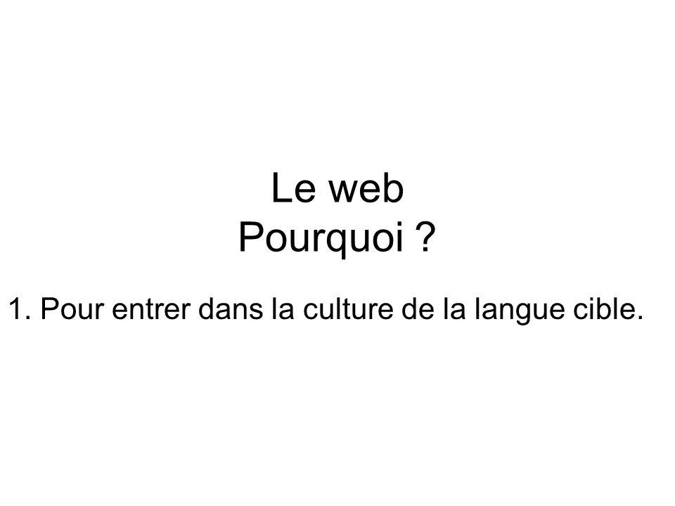 Le web Pourquoi 1. Pour entrer dans la culture de la langue cible.