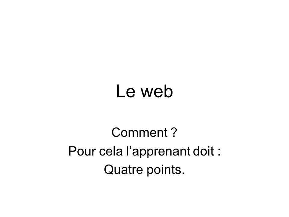 Le web Comment Pour cela lapprenant doit : Quatre points.
