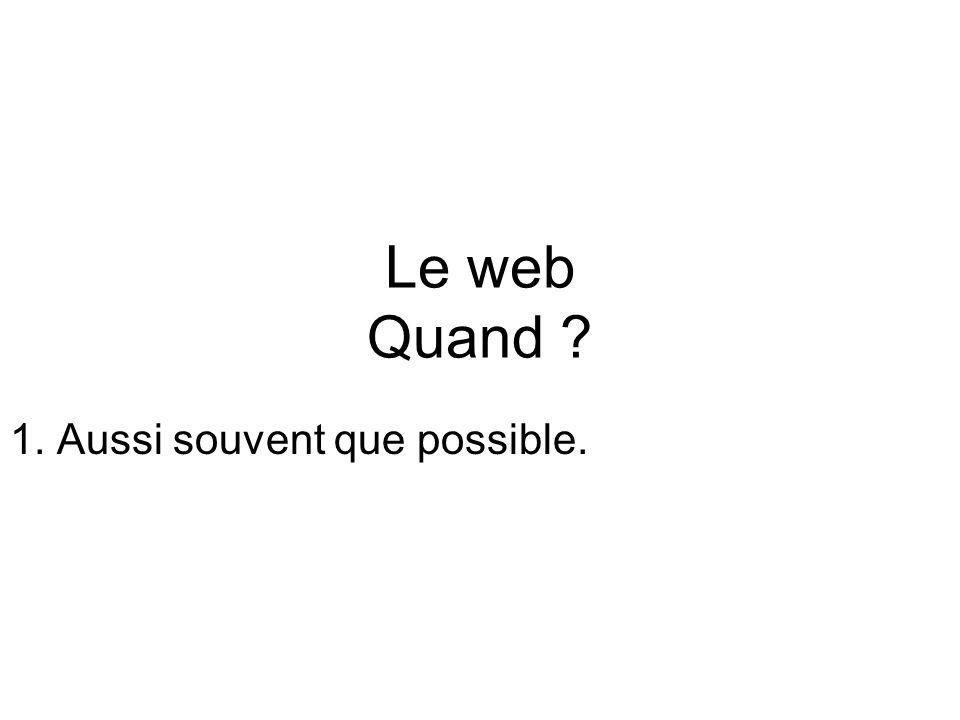 Le web Quand 1. Aussi souvent que possible.