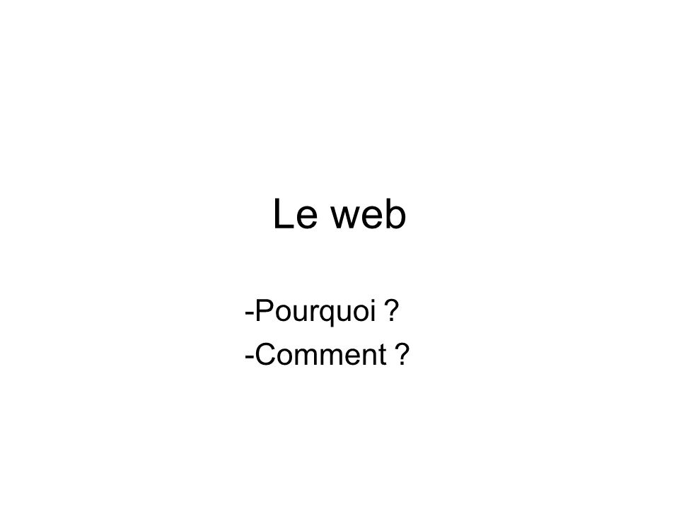 Le web -Pourquoi ? -Comment ? -Quand ?
