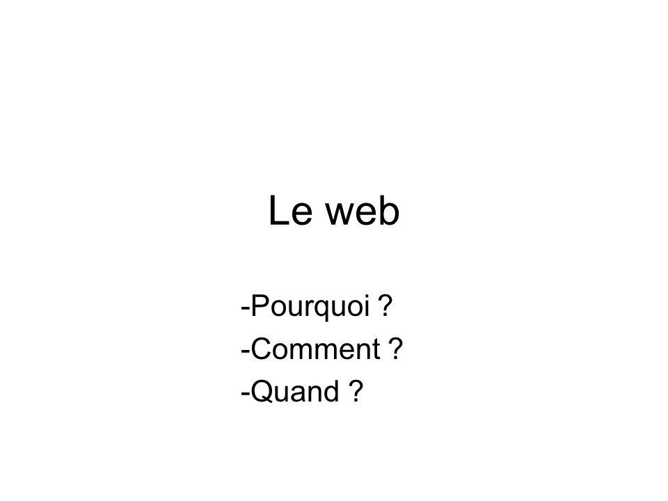 Le web -Pourquoi ? -Comment ? -Quand ? -Où ?