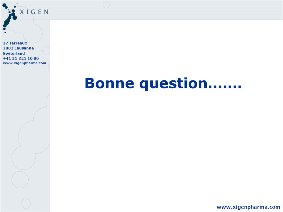 17 Terreaux 1003 Lausanne Switerland +41 21 321 10 80 www.xigenpharma.com Bonne question…….