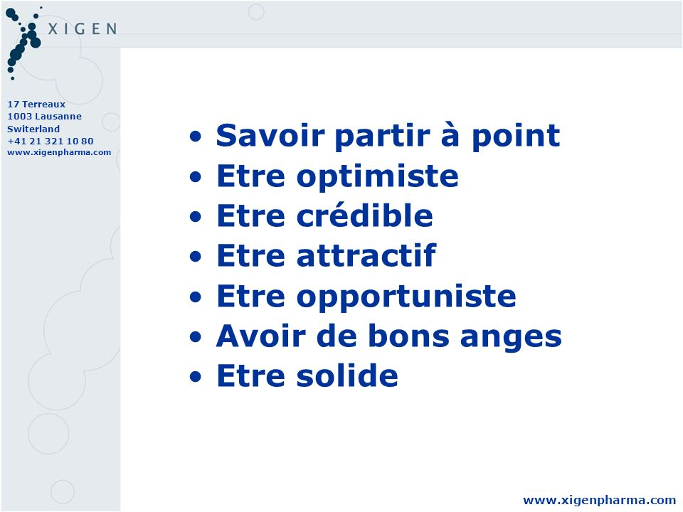 17 Terreaux 1003 Lausanne Switerland +41 21 321 10 80 www.xigenpharma.com Savoir partir à point Etre optimiste Etre crédible Etre attractif Etre opportuniste Avoir de bons anges Etre solide