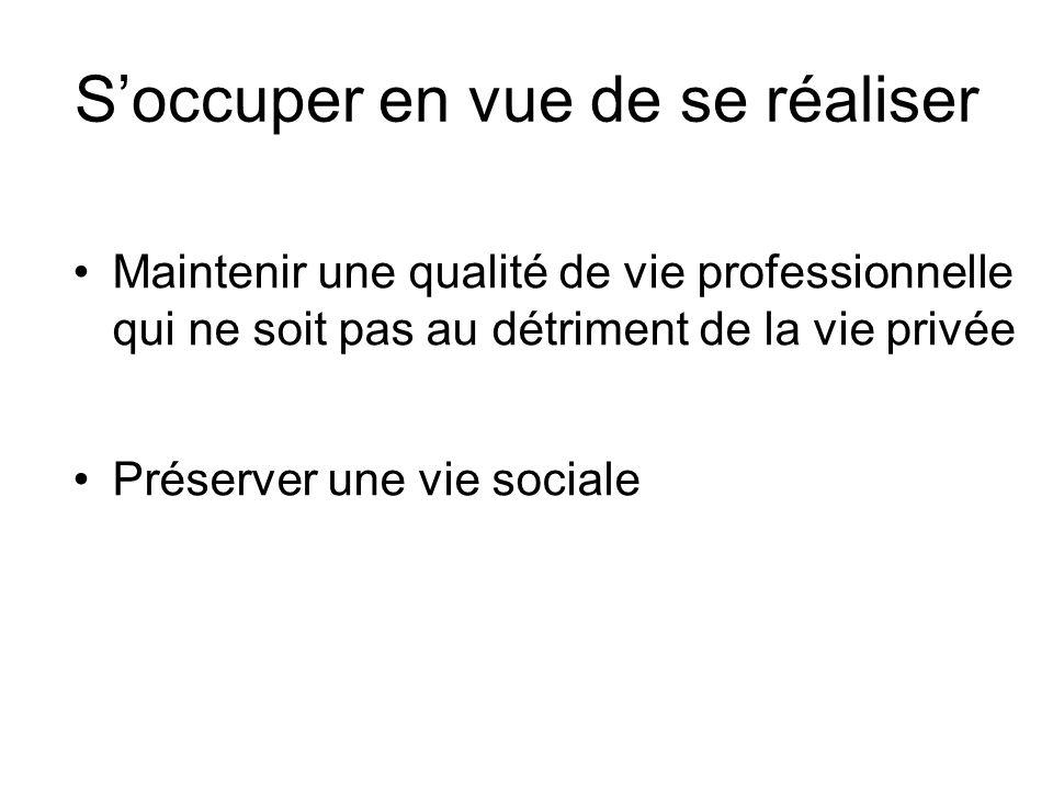 Soccuper en vue de se réaliser Maintenir une qualité de vie professionnelle qui ne soit pas au détriment de la vie privée Préserver une vie sociale