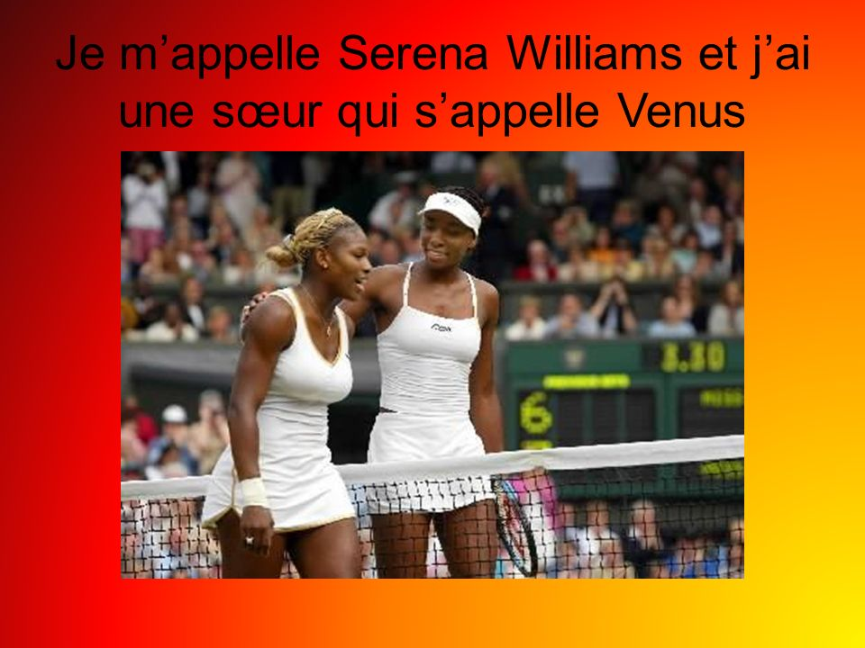 Je mappelle Serena Williams et jai une sœur qui sappelle Venus