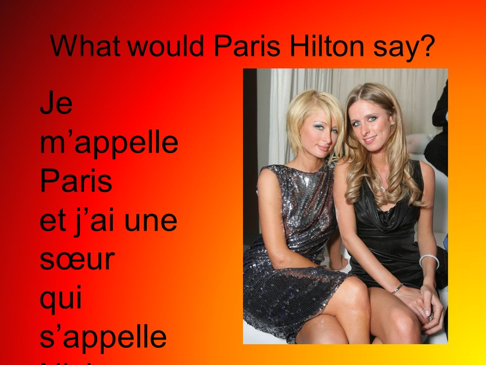 What would Paris Hilton say? Je mappelle Paris et jai une sœur qui sappelle Nicky