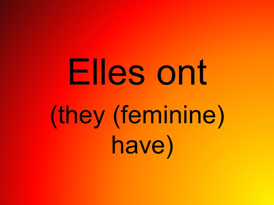 Elles ont (they (feminine) have)