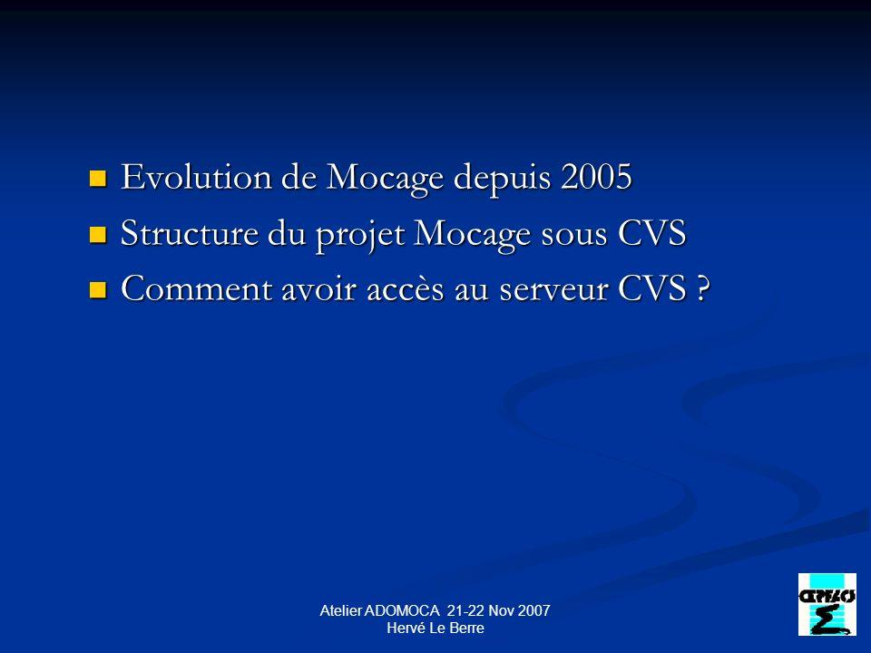 Atelier ADOMOCA 21-22 Nov 2007 Hervé Le Berre Evolution de Mocage depuis 2005 Evolution de Mocage depuis 2005 Structure du projet Mocage sous CVS Structure du projet Mocage sous CVS Comment avoir accès au serveur CVS .