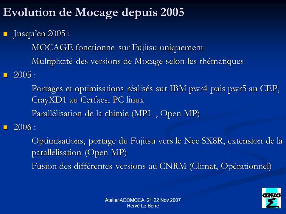 Atelier ADOMOCA 21-22 Nov 2007 Hervé Le Berre Evolution de Mocage depuis 2005 Jusquen 2005 : Jusquen 2005 : MOCAGE fonctionne sur Fujitsu uniquement Multiplicité des versions de Mocage selon les thématiques 2005 : 2005 : Portages et optimisations réalisés sur IBM pwr4 puis pwr5 au CEP, CrayXD1 au Cerfacs, PC linux Parallélisation de la chimie (MPI, Open MP) 2006 : 2006 : Optimisations, portage du Fujitsu vers le Nec SX8R, extension de la parallélisation (Open MP) Fusion des différentes versions au CNRM (Climat, Opérationnel)