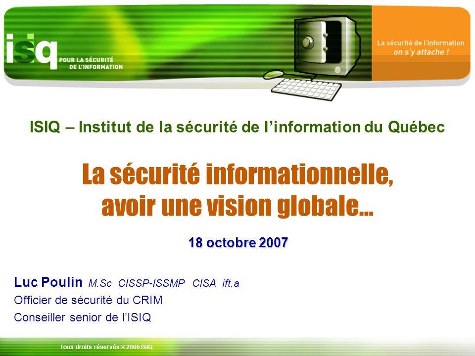 Tous droits réservés © 2006 ISIQ ISIQ – Institut de la sécurité de linformation du Québec La sécurité informationnelle, avoir une vision globale… Luc Poulin M.Sc CISSP-ISSMP CISA ift.a Officier de sécurité du CRIM Conseiller senior de lISIQ 18 octobre 2007