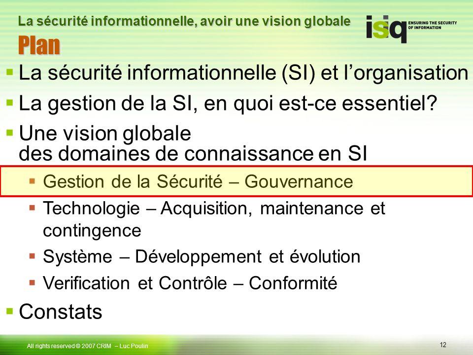 12 Tous droits réservés © 2006 ISIQ LP 12 All rights reserved © 2007 CRIM PlanPlan – Luc Poulin La sécurité informationnelle, avoir une vision globale La sécurité informationnelle (SI) et lorganisation La gestion de la SI, en quoi est-ce essentiel.