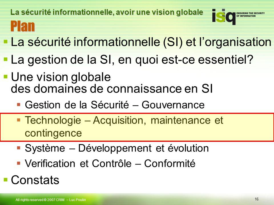 16 Tous droits réservés © 2006 ISIQ LP 16 All rights reserved © 2007 CRIM PlanPlan – Luc Poulin La sécurité informationnelle, avoir une vision globale La sécurité informationnelle (SI) et lorganisation La gestion de la SI, en quoi est-ce essentiel.