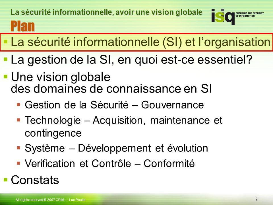 2 Tous droits réservés © 2006 ISIQ LP 2 All rights reserved © 2007 CRIM PlanPlan – Luc Poulin La sécurité informationnelle, avoir une vision globale La sécurité informationnelle (SI) et lorganisation La gestion de la SI, en quoi est-ce essentiel.